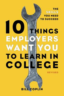 10 Things Employers Want You to Learn in College By Coplin, Bill